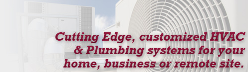 Cutting Edge, customized HVAC & Plumbing systems for your home, business or remote site.